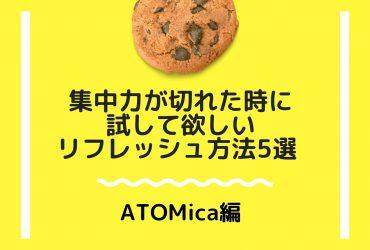 集中力が切れた時に試して欲しいリフレッシュ方法5選 〜ATOMica編〜