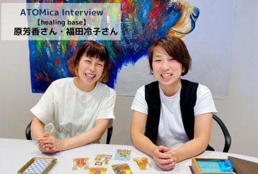 【ATOMicaスクール第一期生】~ヒーリングベース~ 原さん・福田さんインタビュー